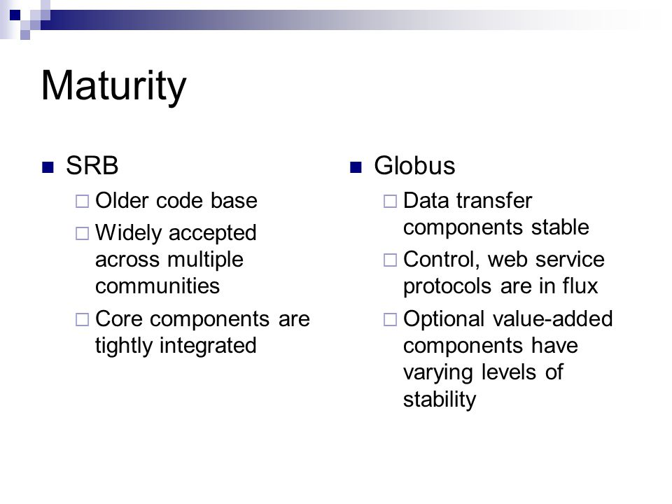 Maturity SRB  Older code base  Widely accepted across multiple communities  Core components are tightly integrated Globus  Data transfer components stable  Control, web service protocols are in flux  Optional value-added components have varying levels of stability
