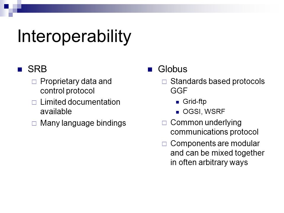 Interoperability SRB  Proprietary data and control protocol  Limited documentation available  Many language bindings Globus  Standards based protocols GGF Grid-ftp OGSI, WSRF  Common underlying communications protocol  Components are modular and can be mixed together in often arbitrary ways
