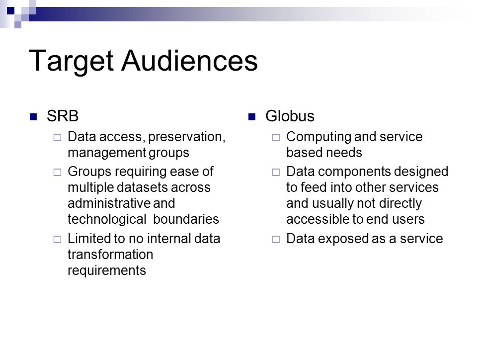 Target Audiences SRB  Data access, preservation, management groups  Groups requiring ease of multiple datasets across administrative and technological boundaries  Limited to no internal data transformation requirements Globus  Computing and service based needs  Data components designed to feed into other services and usually not directly accessible to end users  Data exposed as a service