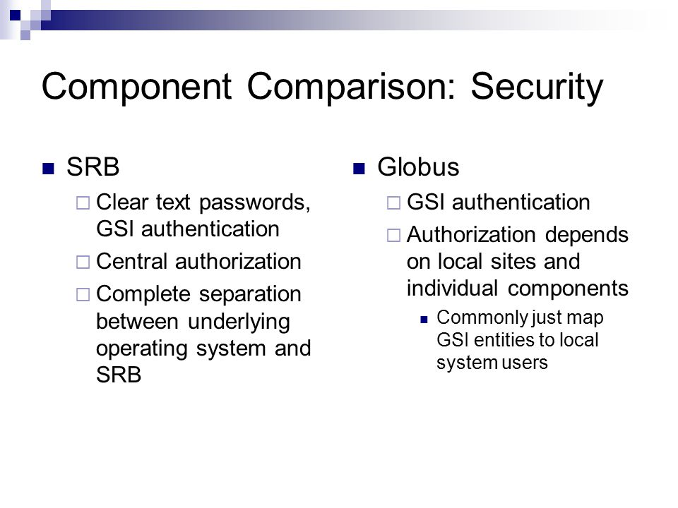 Component Comparison: Security SRB  Clear text passwords, GSI authentication  Central authorization  Complete separation between underlying operating system and SRB Globus  GSI authentication  Authorization depends on local sites and individual components Commonly just map GSI entities to local system users