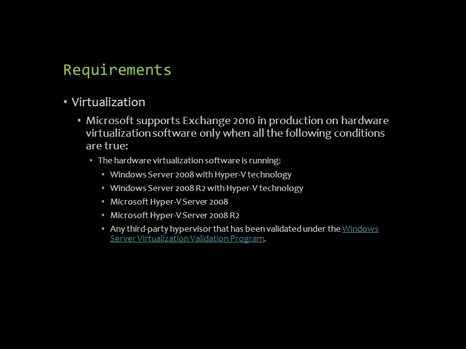 Requirements Virtualization Microsoft supports Exchange 2010 in production on hardware virtualization software only when all the following conditions are true: The hardware virtualization software is running: Windows Server 2008 with Hyper-V technology Windows Server 2008 R2 with Hyper-V technology Microsoft Hyper-V Server 2008 Microsoft Hyper-V Server 2008 R2 Any third-party hypervisor that has been validated under the Windows Server Virtualization Validation Program.Windows Server Virtualization Validation Program