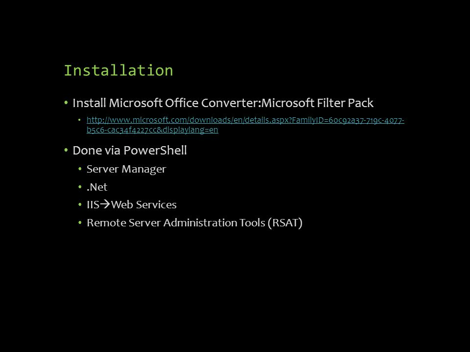 Installation Install Microsoft Office Converter:Microsoft Filter Pack   FamilyID=60c92a37-719c b5c6-cac34f4227cc&displaylang=en   FamilyID=60c92a37-719c b5c6-cac34f4227cc&displaylang=en Done via PowerShell Server Manager.Net IIS  Web Services Remote Server Administration Tools (RSAT)