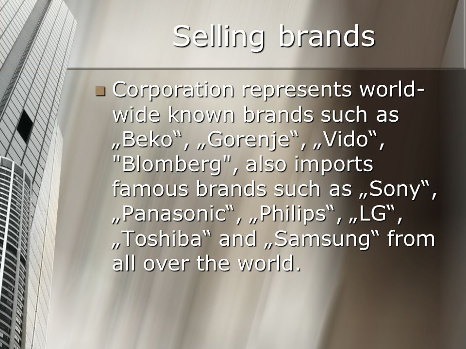 "Selling brands Corporation represents world- wide known brands such as ""Beko , ""Gorenje , ""Vido , Blomberg , also imports famous brands such as ""Sony , ""Panasonic , ""Philips , ""LG , ""Toshiba and ""Samsung from all over the world."