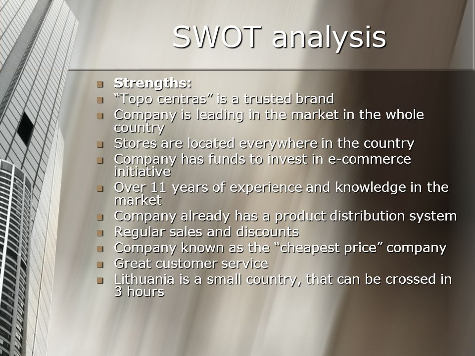 SWOT analysis Strengths: Strengths: Topo centras is a trusted brand Topo centras is a trusted brand Company is leading in the market in the whole country Company is leading in the market in the whole country Stores are located everywhere in the country Stores are located everywhere in the country Company has funds to invest in e-commerce initiative Company has funds to invest in e-commerce initiative Over 11 years of experience and knowledge in the market Over 11 years of experience and knowledge in the market Company already has a product distribution system Company already has a product distribution system Regular sales and discounts Regular sales and discounts Company known as the cheapest price company Company known as the cheapest price company Great customer service Great customer service Lithuania is a small country, that can be crossed in 3 hours Lithuania is a small country, that can be crossed in 3 hours