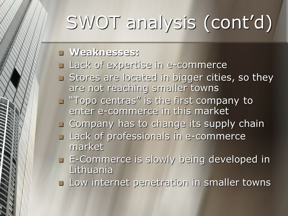 SWOT analysis (cont'd) Weaknesses: Weaknesses: Lack of expertise in e-commerce Lack of expertise in e-commerce Stores are located in bigger cities, so they are not reaching smaller towns Stores are located in bigger cities, so they are not reaching smaller towns Topo centras is the first company to enter e-commerce in this market Topo centras is the first company to enter e-commerce in this market Company has to change its supply chain Company has to change its supply chain Lack of professionals in e-commerce market Lack of professionals in e-commerce market E-Commerce is slowly being developed in Lithuania E-Commerce is slowly being developed in Lithuania Low internet penetration in smaller towns Low internet penetration in smaller towns