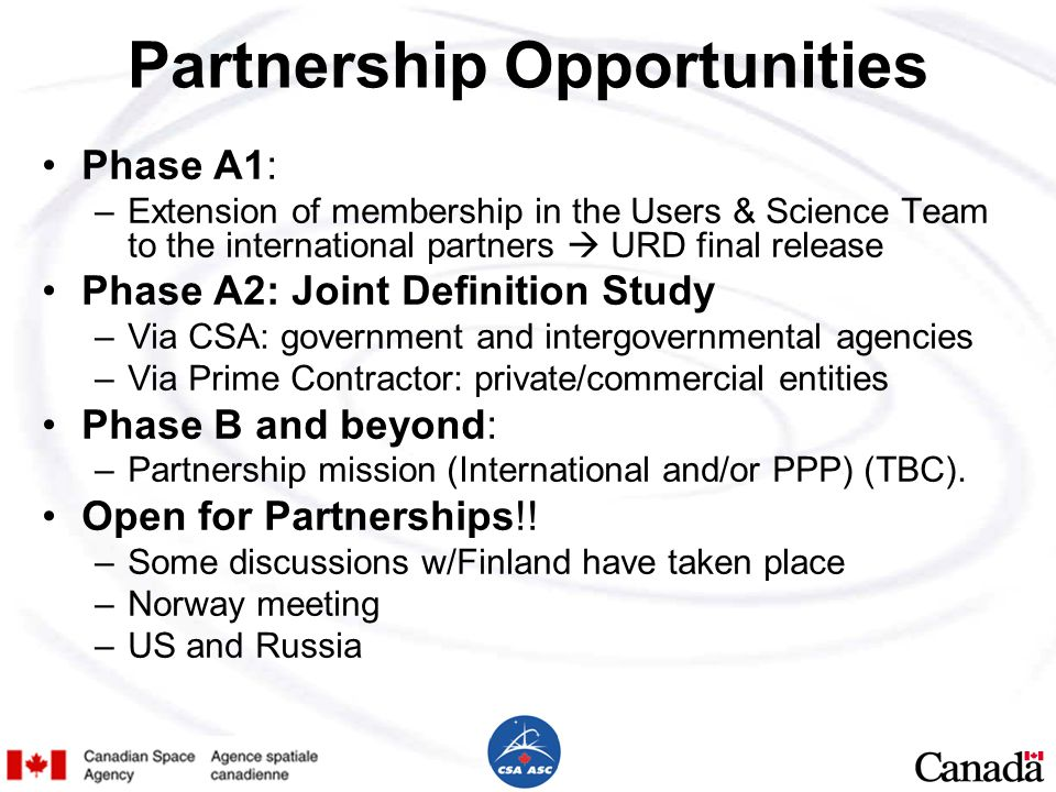 Partnership Opportunities Phase A1: –Extension of membership in the Users & Science Team to the international partners  URD final release Phase A2: Joint Definition Study –Via CSA: government and intergovernmental agencies –Via Prime Contractor: private/commercial entities Phase B and beyond: –Partnership mission (International and/or PPP) (TBC).