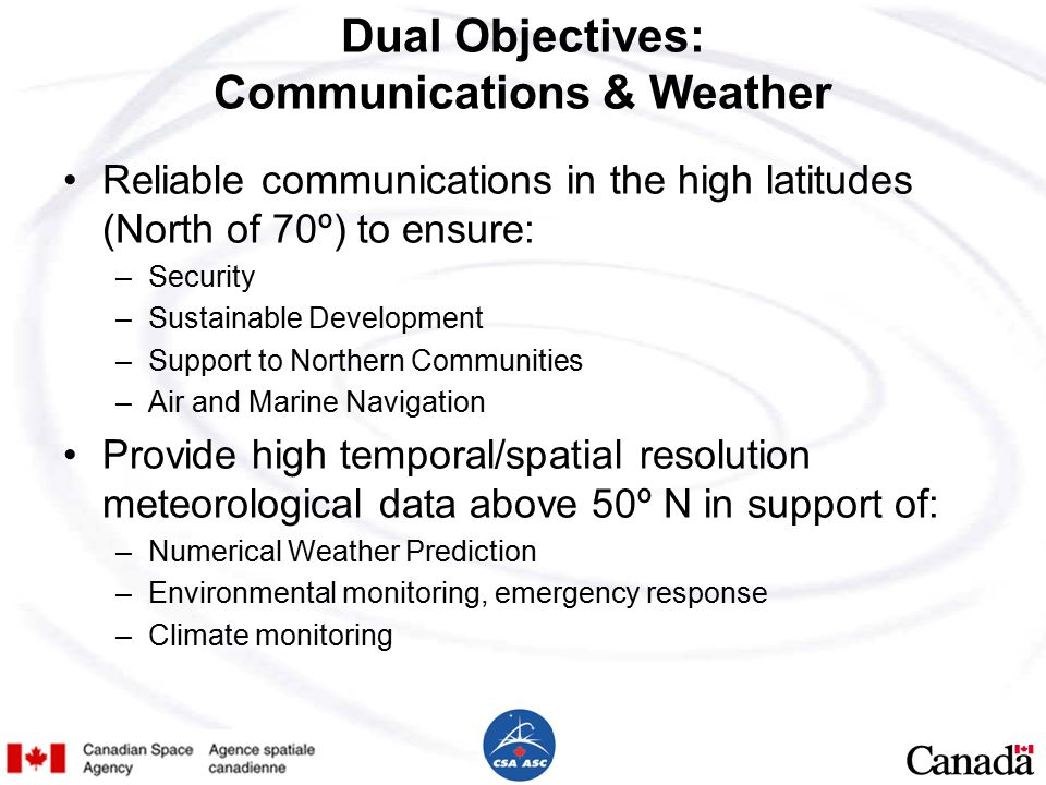Dual Objectives: Communications & Weather Reliable communications in the high latitudes (North of 70º) to ensure: –Security –Sustainable Development –Support to Northern Communities –Air and Marine Navigation Provide high temporal/spatial resolution meteorological data above 50º N in support of: –Numerical Weather Prediction –Environmental monitoring, emergency response –Climate monitoring