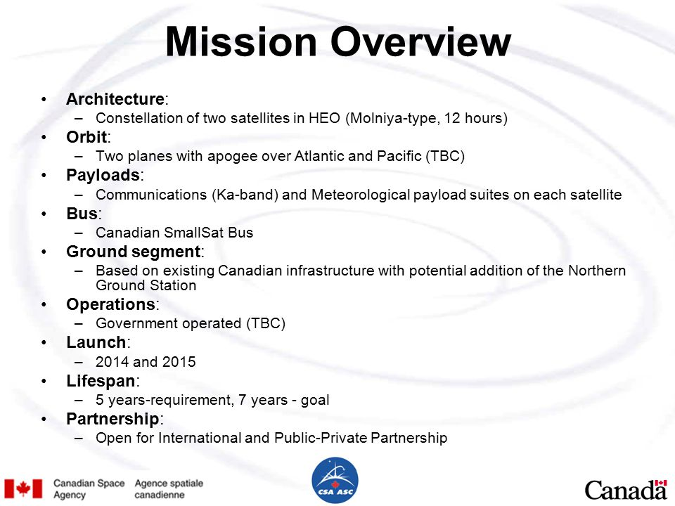Mission Overview Architecture: –Constellation of two satellites in HEO (Molniya-type, 12 hours) Orbit: –Two planes with apogee over Atlantic and Pacific (TBC) Payloads: –Communications (Ka-band) and Meteorological payload suites on each satellite Bus: –Canadian SmallSat Bus Ground segment: –Based on existing Canadian infrastructure with potential addition of the Northern Ground Station Operations: –Government operated (TBC) Launch: –2014 and 2015 Lifespan: –5 years-requirement, 7 years - goal Partnership: –Open for International and Public-Private Partnership
