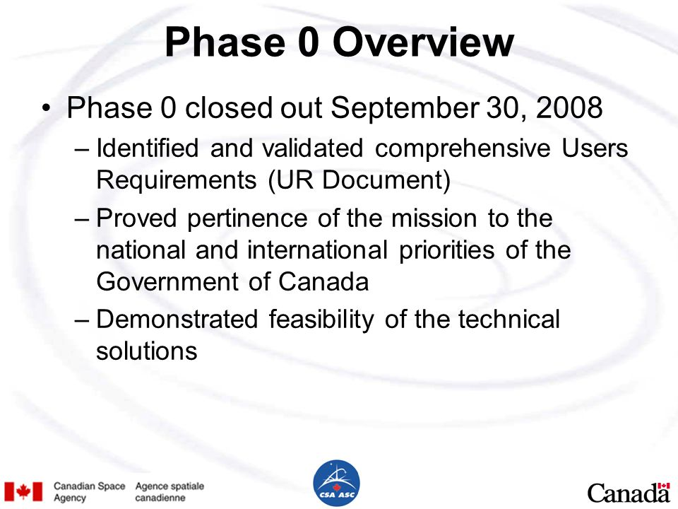 Phase 0 Overview Phase 0 closed out September 30, 2008 –Identified and validated comprehensive Users Requirements (UR Document) –Proved pertinence of the mission to the national and international priorities of the Government of Canada –Demonstrated feasibility of the technical solutions