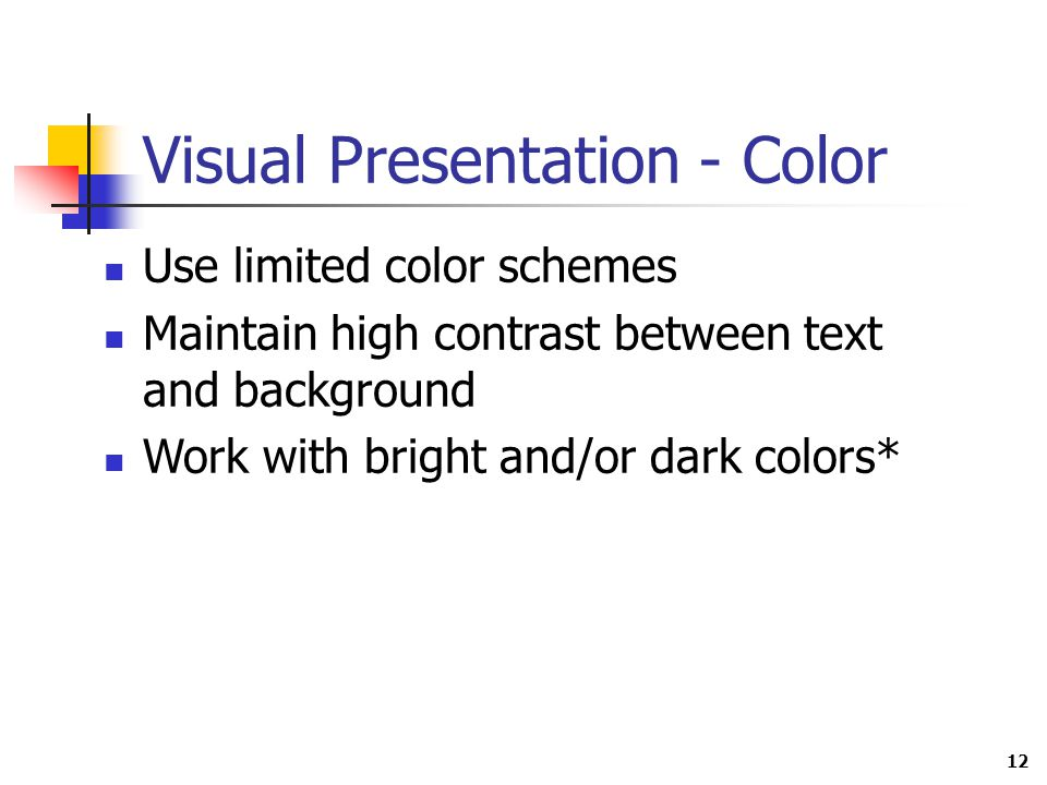 12 Visual Presentation - Color Use limited color schemes Maintain high contrast between text and background Work with bright and/or dark colors*