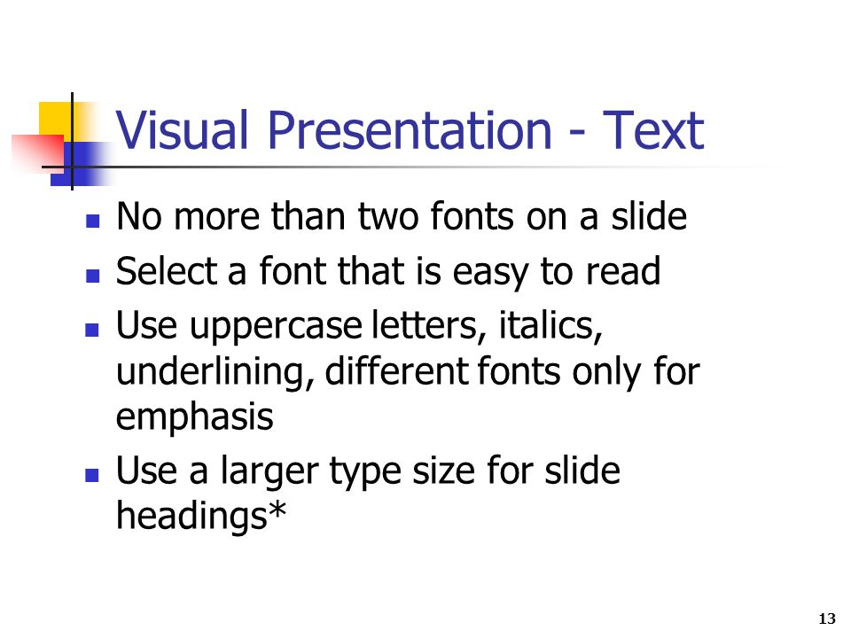 13 Visual Presentation - Text No more than two fonts on a slide Select a font that is easy to read Use uppercase letters, italics, underlining, different fonts only for emphasis Use a larger type size for slide headings*