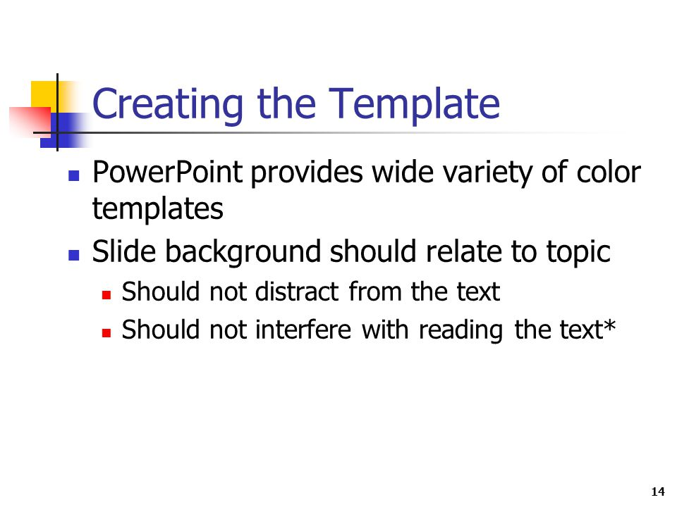 14 Creating the Template PowerPoint provides wide variety of color templates Slide background should relate to topic Should not distract from the text Should not interfere with reading the text*