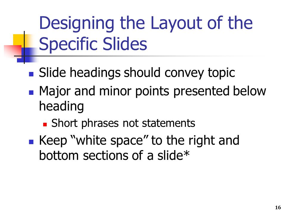 16 Designing the Layout of the Specific Slides Slide headings should convey topic Major and minor points presented below heading Short phrases not statements Keep white space to the right and bottom sections of a slide*