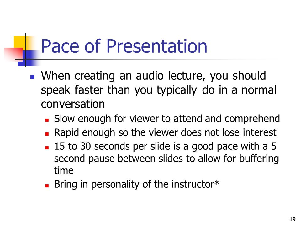 19 Pace of Presentation When creating an audio lecture, you should speak faster than you typically do in a normal conversation Slow enough for viewer to attend and comprehend Rapid enough so the viewer does not lose interest 15 to 30 seconds per slide is a good pace with a 5 second pause between slides to allow for buffering time Bring in personality of the instructor*