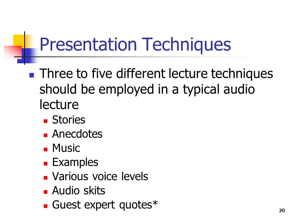 20 Presentation Techniques Three to five different lecture techniques should be employed in a typical audio lecture Stories Anecdotes Music Examples Various voice levels Audio skits Guest expert quotes*