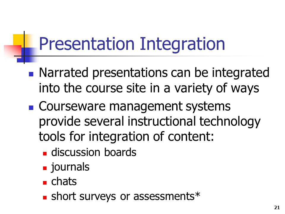 21 Presentation Integration Narrated presentations can be integrated into the course site in a variety of ways Courseware management systems provide several instructional technology tools for integration of content: discussion boards journals chats short surveys or assessments*
