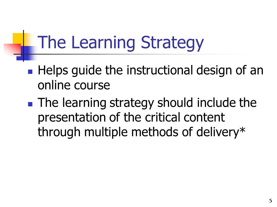 5 The Learning Strategy Helps guide the instructional design of an online course The learning strategy should include the presentation of the critical content through multiple methods of delivery*