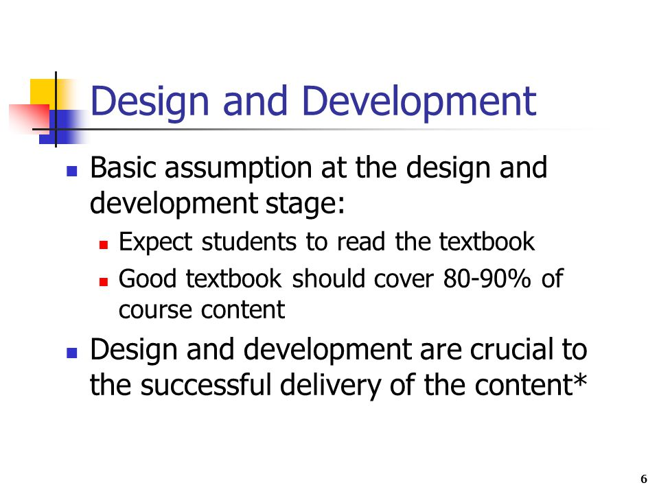 6 Design and Development Basic assumption at the design and development stage: Expect students to read the textbook Good textbook should cover 80-90% of course content Design and development are crucial to the successful delivery of the content*
