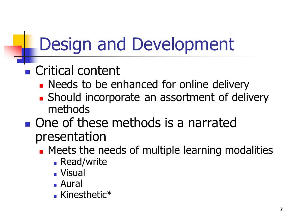 7 Design and Development Critical content Needs to be enhanced for online delivery Should incorporate an assortment of delivery methods One of these methods is a narrated presentation Meets the needs of multiple learning modalities Read/write Visual Aural Kinesthetic*