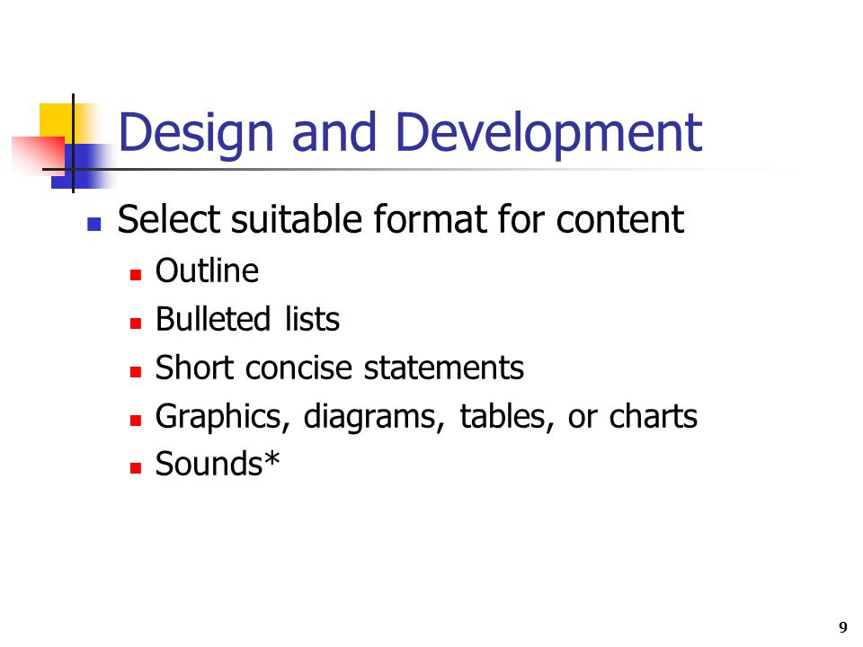9 Design and Development Select suitable format for content Outline Bulleted lists Short concise statements Graphics, diagrams, tables, or charts Sounds*