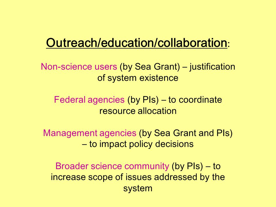 Outreach/education/collaboration : Non-science users (by Sea Grant) – justification of system existence Federal agencies (by PIs) – to coordinate resource allocation Management agencies (by Sea Grant and PIs) – to impact policy decisions Broader science community (by PIs) – to increase scope of issues addressed by the system