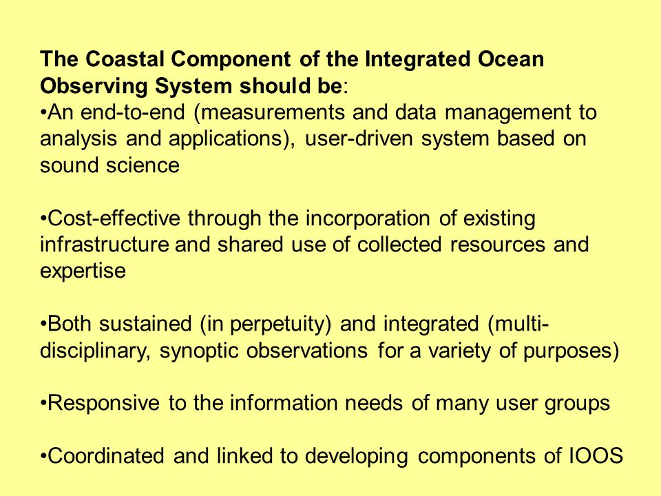 The Coastal Component of the Integrated Ocean Observing System should be: An end-to-end (measurements and data management to analysis and applications), user-driven system based on sound science Cost-effective through the incorporation of existing infrastructure and shared use of collected resources and expertise Both sustained (in perpetuity) and integrated (multi- disciplinary, synoptic observations for a variety of purposes) Responsive to the information needs of many user groups Coordinated and linked to developing components of IOOS