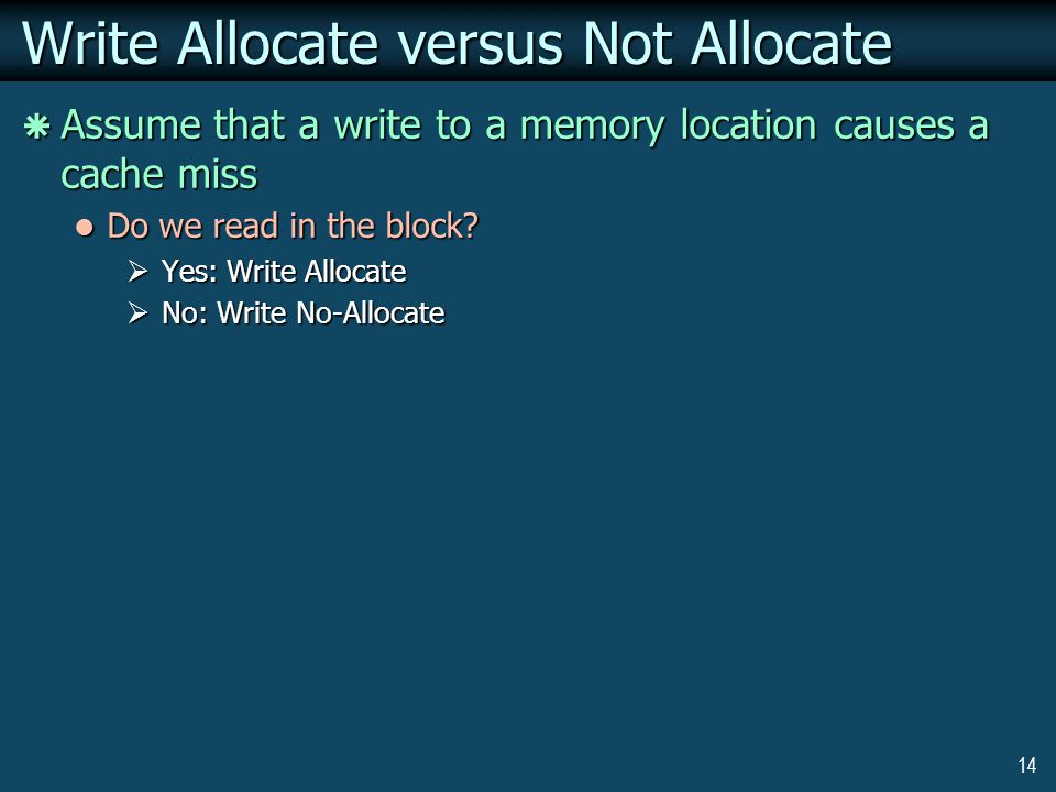 14 Write Allocate versus Not Allocate  Assume that a write to a memory location causes a cache miss Do we read in the block.