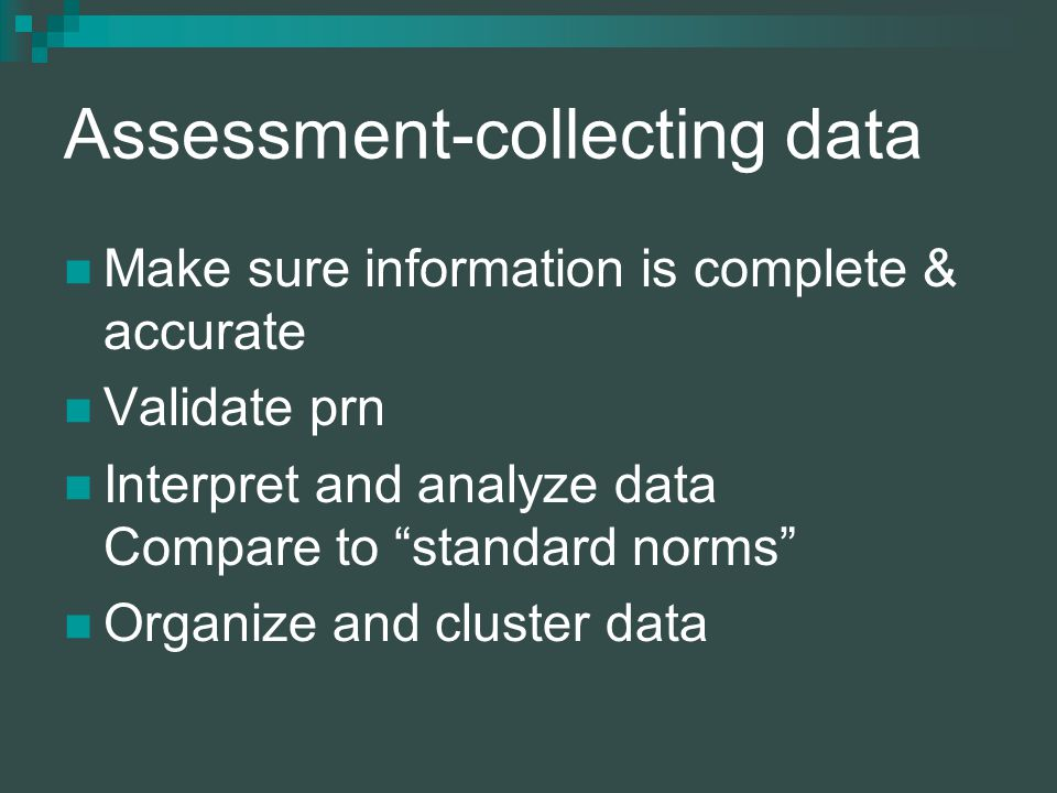 Assessment-collecting data Make sure information is complete & accurate Validate prn Interpret and analyze data Compare to standard norms Organize and cluster data