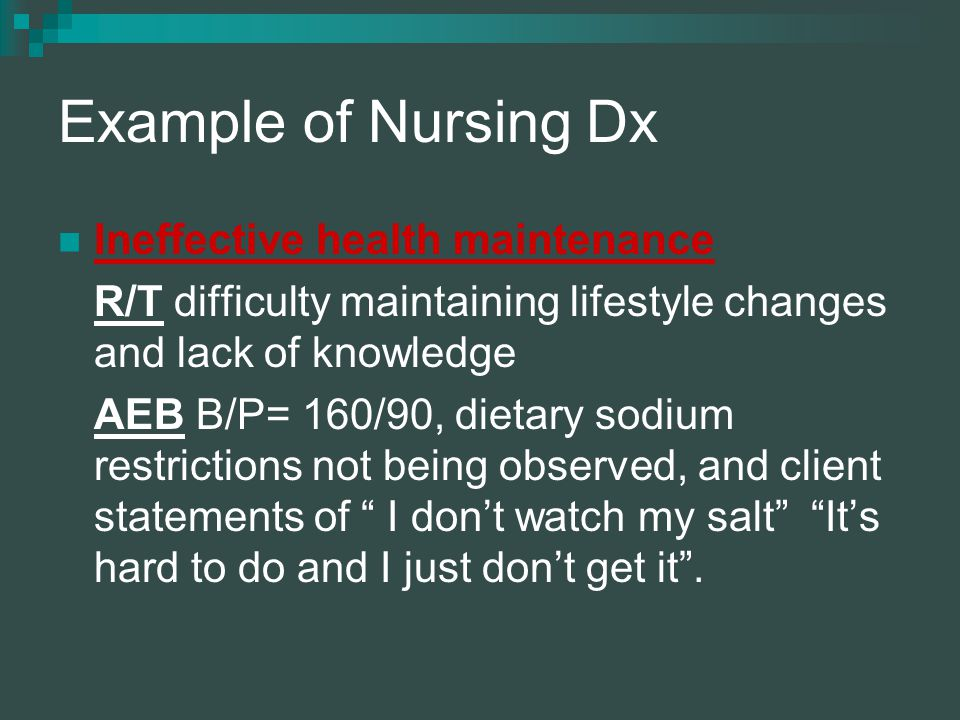 Example of Nursing Dx Ineffective health maintenance R/T difficulty maintaining lifestyle changes and lack of knowledge AEB B/P= 160/90, dietary sodium restrictions not being observed, and client statements of I don't watch my salt It's hard to do and I just don't get it .