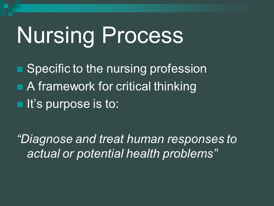 Nursing Process Specific to the nursing profession A framework for critical thinking It's purpose is to: Diagnose and treat human responses to actual or potential health problems