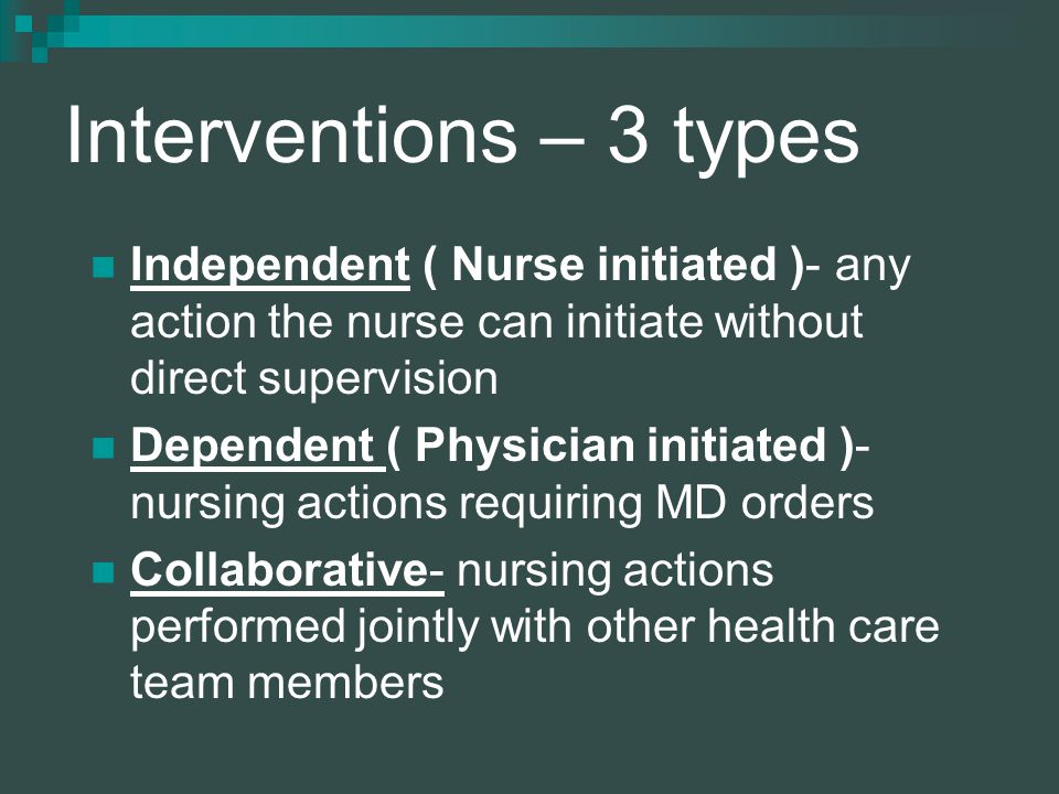 Interventions – 3 types Independent ( Nurse initiated )- any action the nurse can initiate without direct supervision Dependent ( Physician initiated )- nursing actions requiring MD orders Collaborative- nursing actions performed jointly with other health care team members