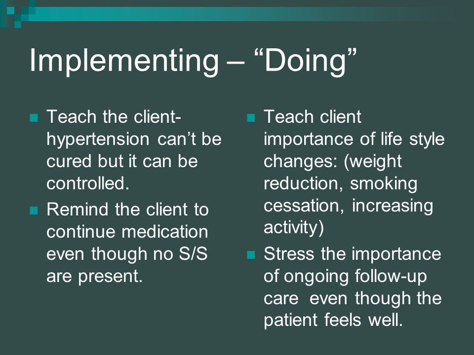 Implementing – Doing Teach the client- hypertension can't be cured but it can be controlled.