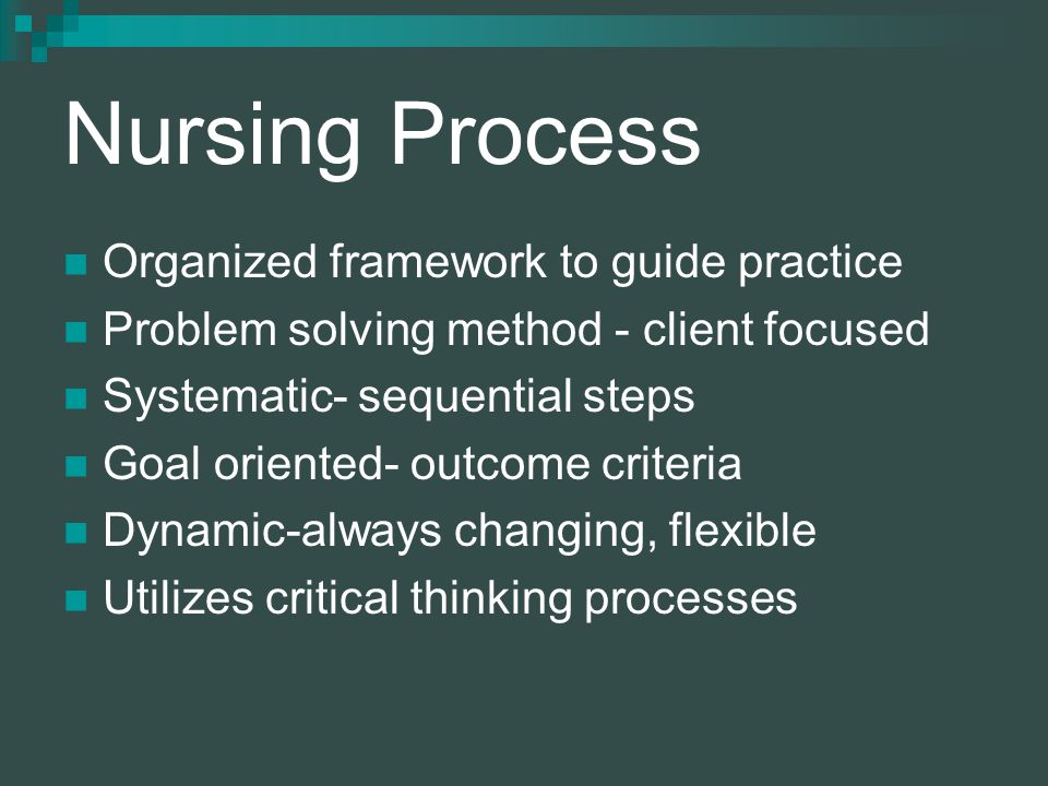 Nursing Process Organized framework to guide practice Problem solving method - client focused Systematic- sequential steps Goal oriented- outcome criteria Dynamic-always changing, flexible Utilizes critical thinking processes