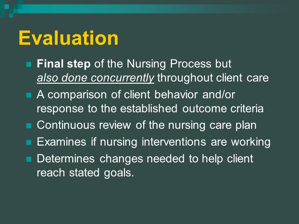 Evaluation Final step of the Nursing Process but also done concurrently throughout client care A comparison of client behavior and/or response to the established outcome criteria Continuous review of the nursing care plan Examines if nursing interventions are working Determines changes needed to help client reach stated goals.