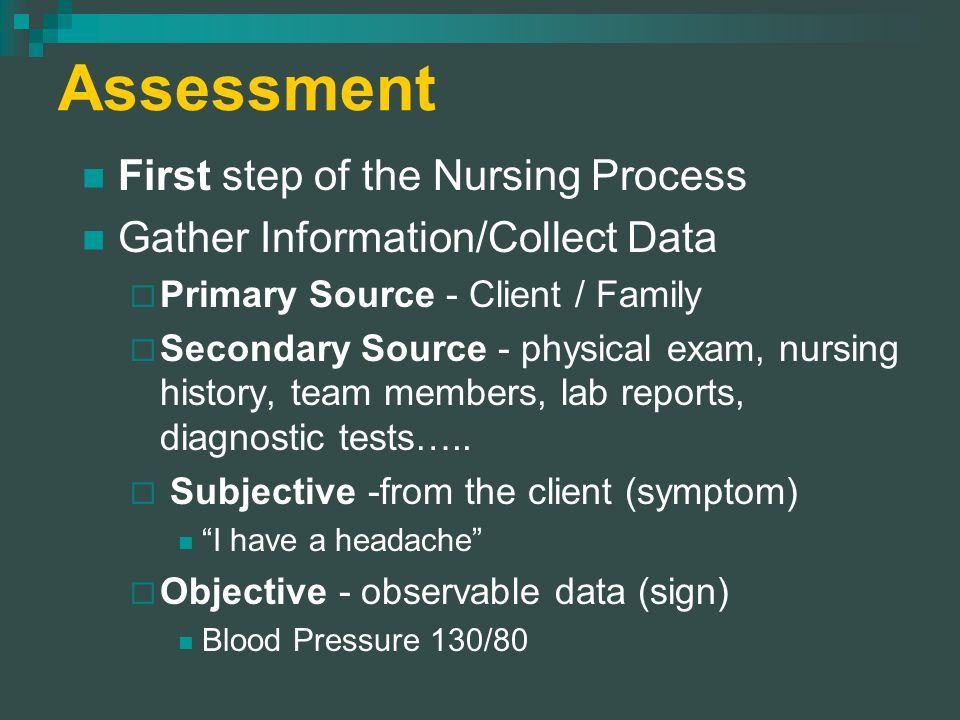 Assessment First step of the Nursing Process Gather Information/Collect Data  Primary Source - Client / Family  Secondary Source - physical exam, nursing history, team members, lab reports, diagnostic tests…..