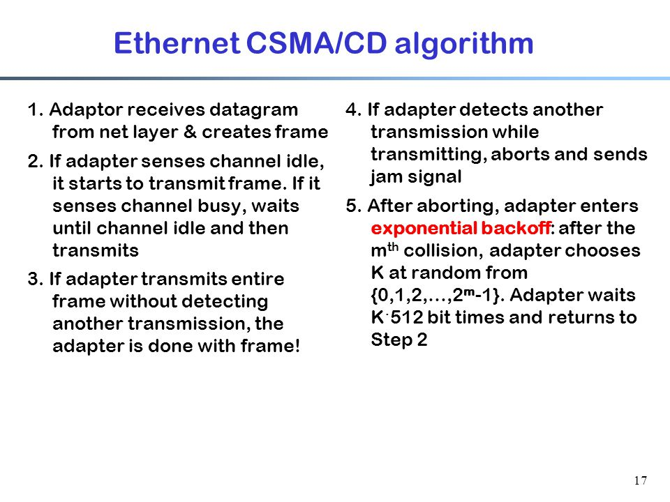 17 Ethernet CSMA/CD algorithm 1. Adaptor receives datagram from net layer & creates frame 2.