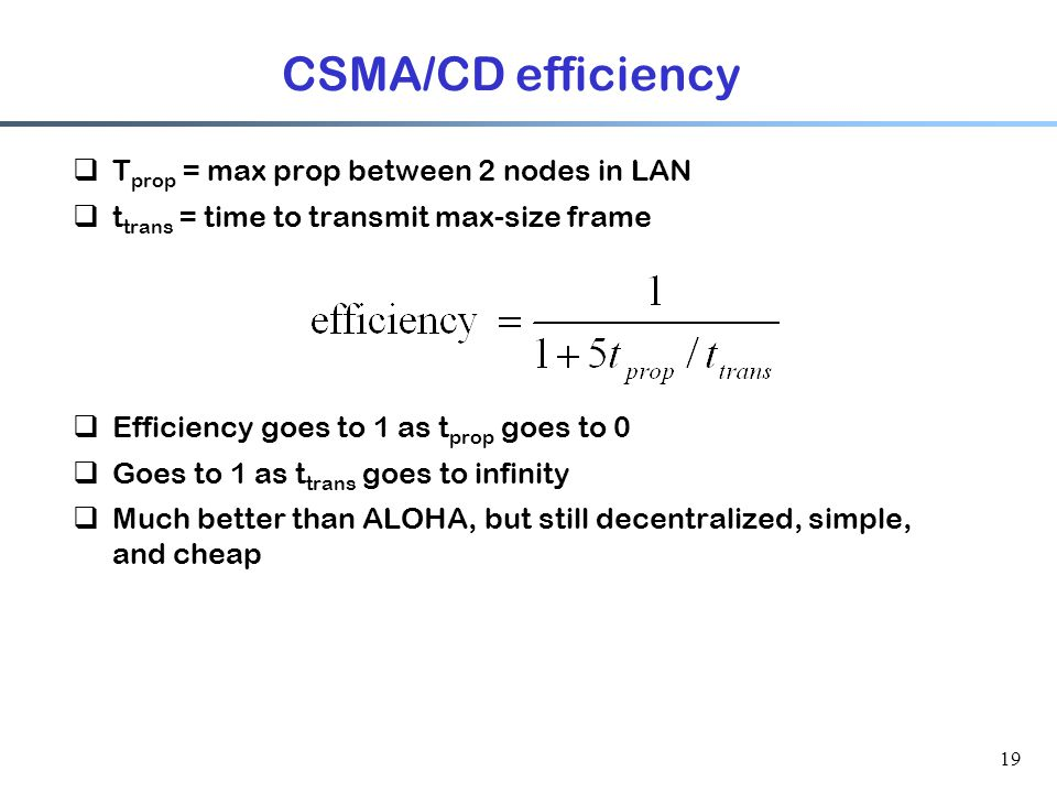 19 CSMA/CD efficiency  T prop = max prop between 2 nodes in LAN  t trans = time to transmit max-size frame  Efficiency goes to 1 as t prop goes to 0  Goes to 1 as t trans goes to infinity  Much better than ALOHA, but still decentralized, simple, and cheap