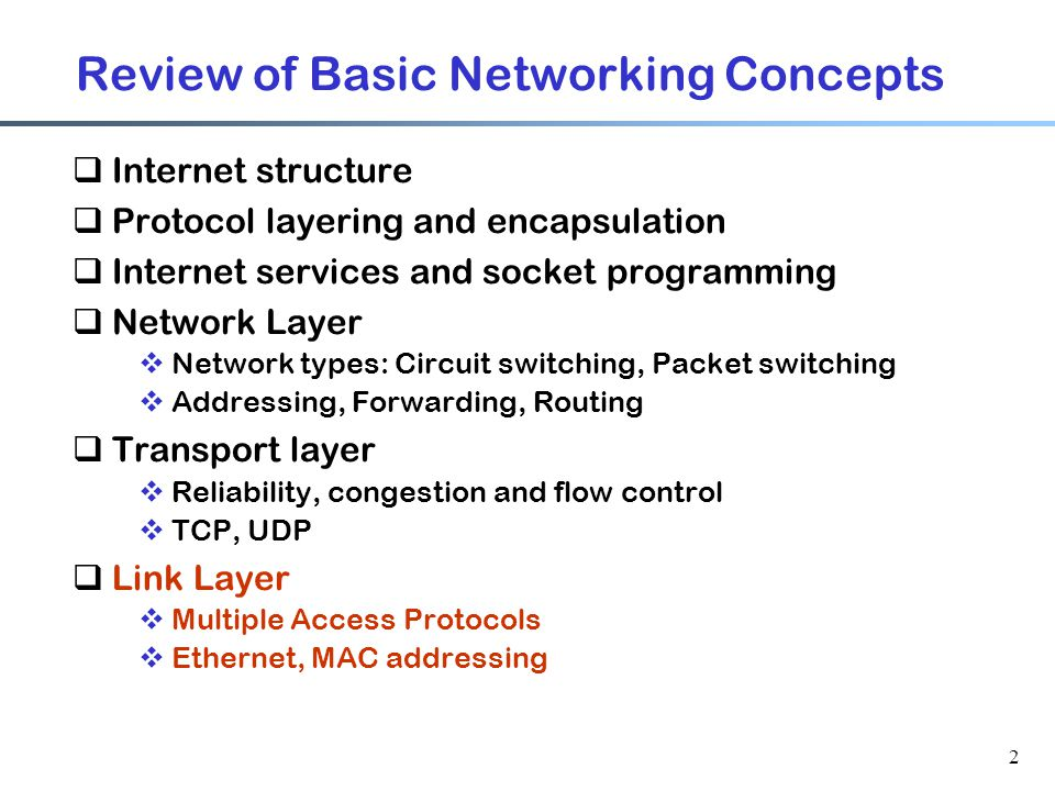 2 Review of Basic Networking Concepts  Internet structure  Protocol layering and encapsulation  Internet services and socket programming  Network Layer  Network types: Circuit switching, Packet switching  Addressing, Forwarding, Routing  Transport layer  Reliability, congestion and flow control  TCP, UDP  Link Layer  Multiple Access Protocols  Ethernet, MAC addressing