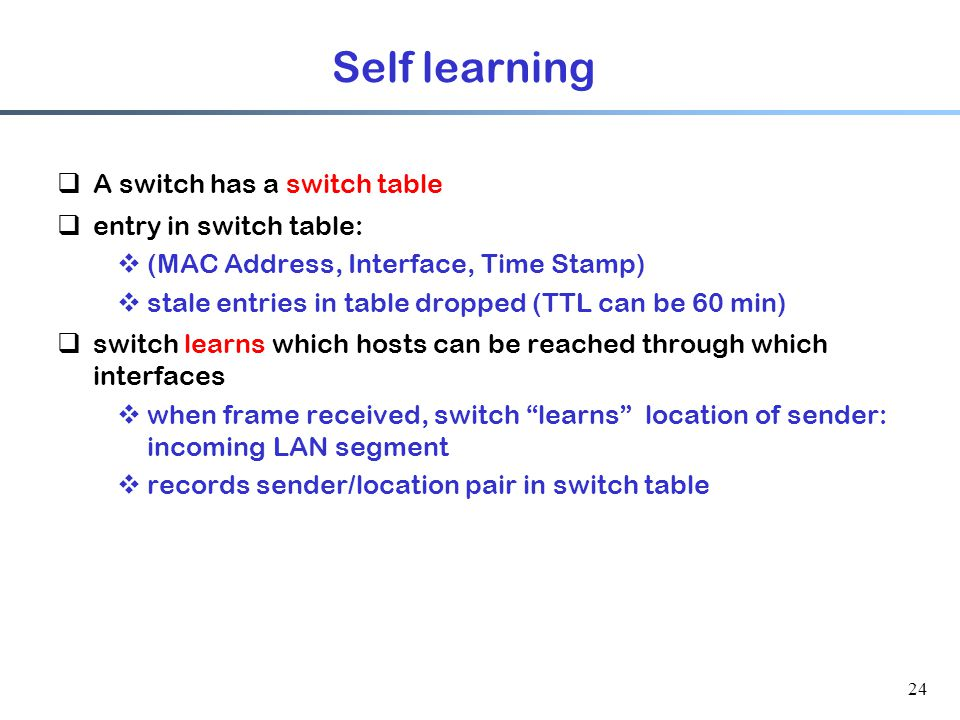 24 Self learning  A switch has a switch table  entry in switch table:  (MAC Address, Interface, Time Stamp)  stale entries in table dropped (TTL can be 60 min)  switch learns which hosts can be reached through which interfaces  when frame received, switch learns location of sender: incoming LAN segment  records sender/location pair in switch table