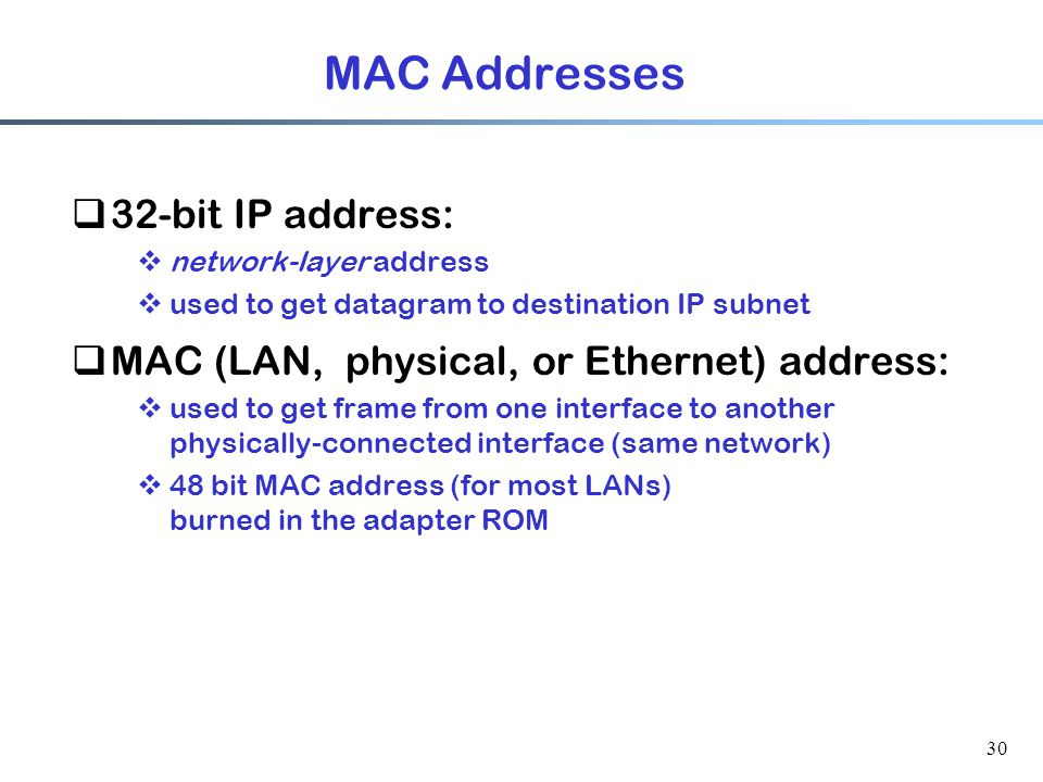30 MAC Addresses  32-bit IP address:  network-layer address  used to get datagram to destination IP subnet  MAC (LAN, physical, or Ethernet) address:  used to get frame from one interface to another physically-connected interface (same network)  48 bit MAC address (for most LANs) burned in the adapter ROM