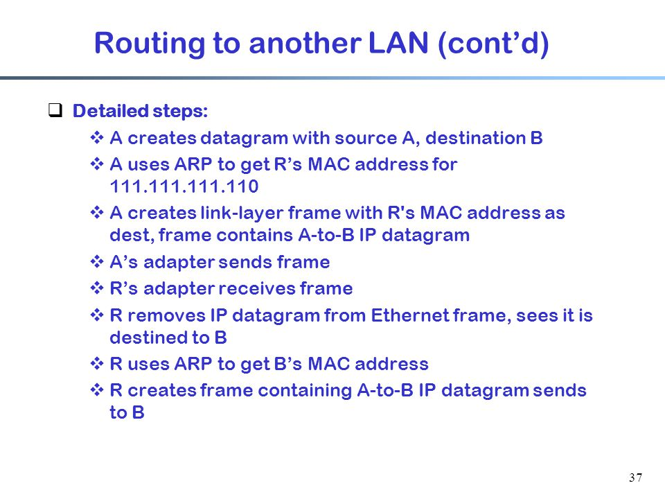 37  Detailed steps:  A creates datagram with source A, destination B  A uses ARP to get R's MAC address for  A creates link-layer frame with R s MAC address as dest, frame contains A-to-B IP datagram  A's adapter sends frame  R's adapter receives frame  R removes IP datagram from Ethernet frame, sees it is destined to B  R uses ARP to get B's MAC address  R creates frame containing A-to-B IP datagram sends to B Routing to another LAN (cont'd)
