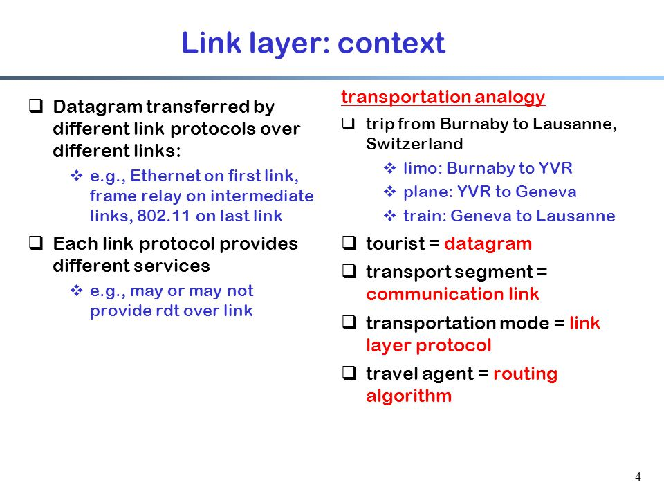 4 Link layer: context  Datagram transferred by different link protocols over different links:  e.g., Ethernet on first link, frame relay on intermediate links, on last link  Each link protocol provides different services  e.g., may or may not provide rdt over link transportation analogy  trip from Burnaby to Lausanne, Switzerland  limo: Burnaby to YVR  plane: YVR to Geneva  train: Geneva to Lausanne  tourist = datagram  transport segment = communication link  transportation mode = link layer protocol  travel agent = routing algorithm