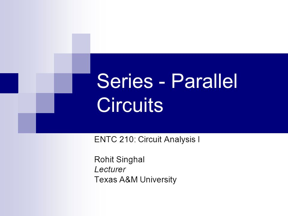 Series - Parallel Circuits ENTC 210: Circuit Analysis I Rohit Singhal Lecturer Texas A&M University