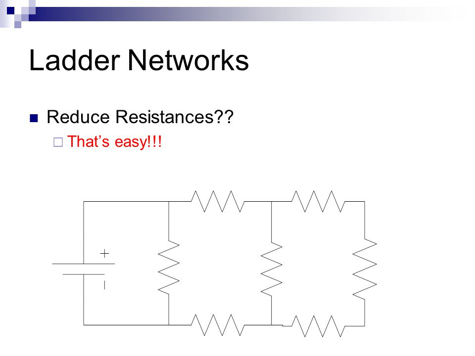 Ladder Networks Reduce Resistances  That's easy!!!