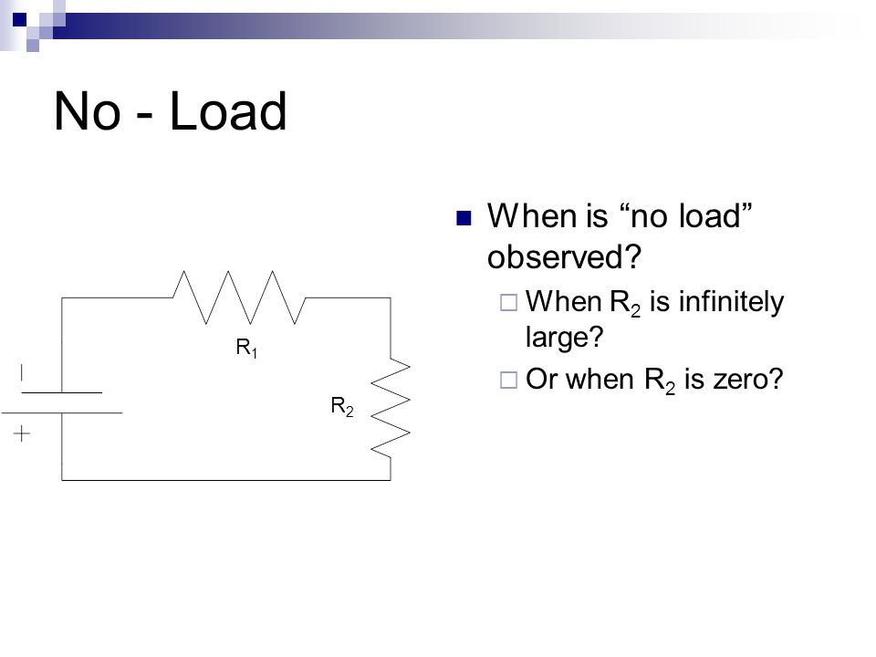 No - Load When is no load observed.  When R 2 is infinitely large.