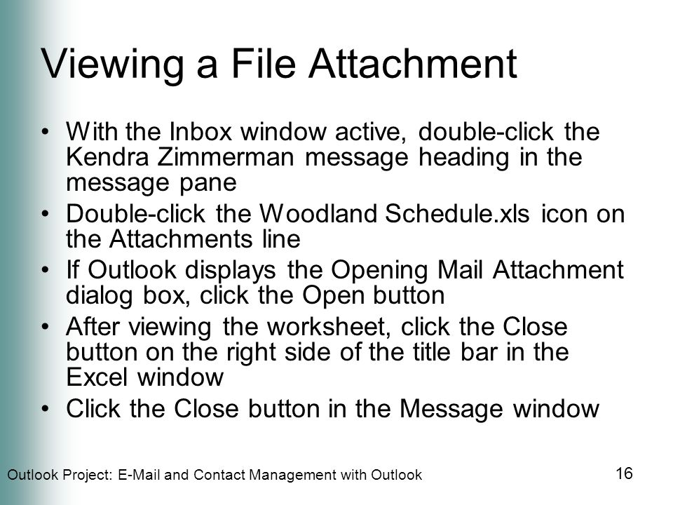 Outlook Project:  and Contact Management with Outlook 16 Viewing a File Attachment With the Inbox window active, double-click the Kendra Zimmerman message heading in the message pane Double-click the Woodland Schedule.xls icon on the Attachments line If Outlook displays the Opening Mail Attachment dialog box, click the Open button After viewing the worksheet, click the Close button on the right side of the title bar in the Excel window Click the Close button in the Message window