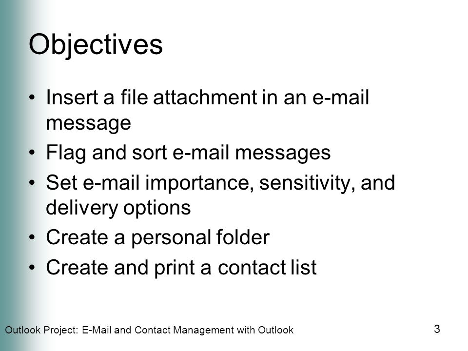 Outlook Project:  and Contact Management with Outlook 3 Objectives Insert a file attachment in an  message Flag and sort  messages Set  importance, sensitivity, and delivery options Create a personal folder Create and print a contact list