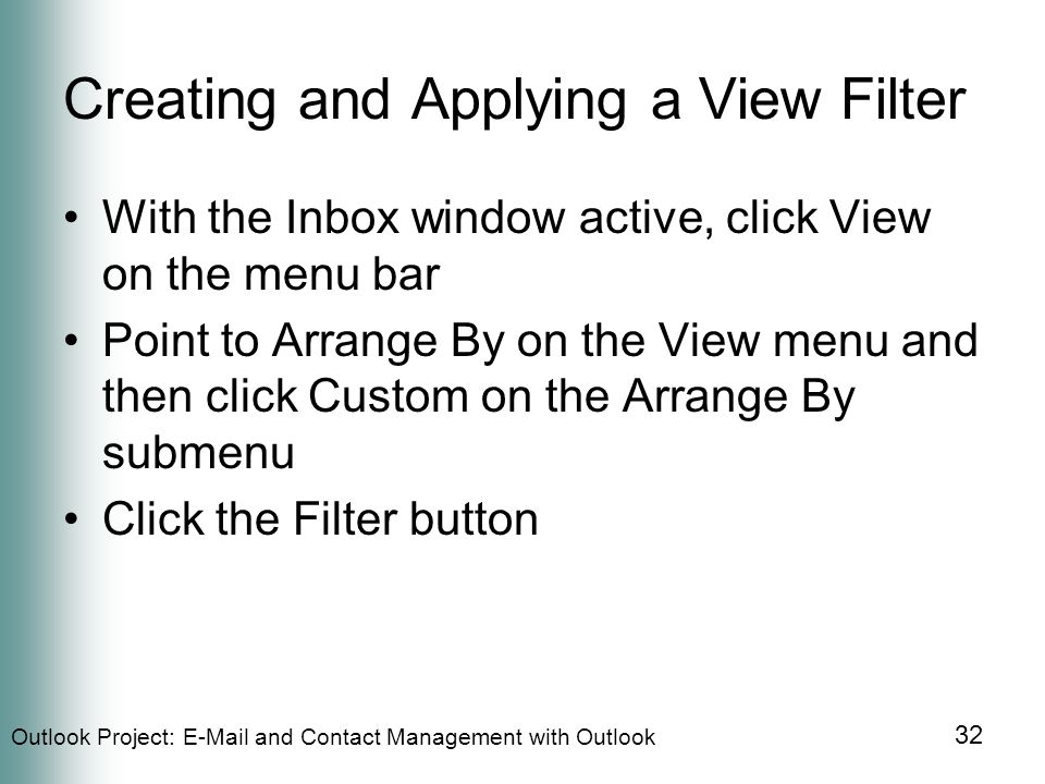 Outlook Project:  and Contact Management with Outlook 32 Creating and Applying a View Filter With the Inbox window active, click View on the menu bar Point to Arrange By on the View menu and then click Custom on the Arrange By submenu Click the Filter button