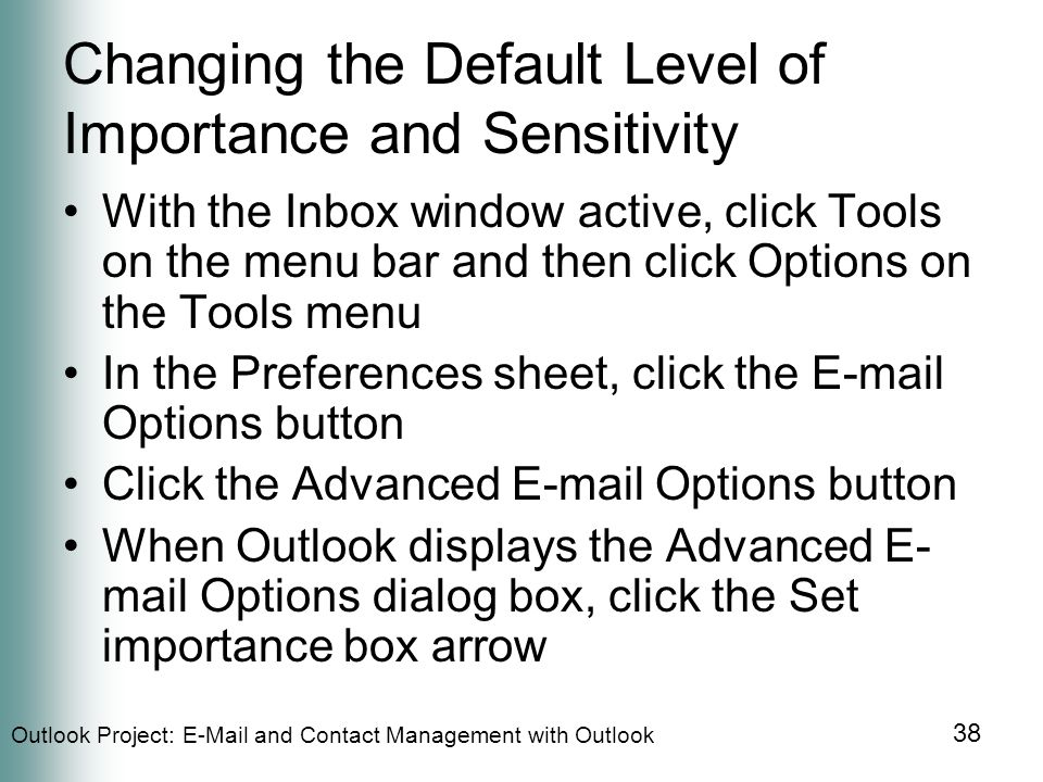 Outlook Project:  and Contact Management with Outlook 38 Changing the Default Level of Importance and Sensitivity With the Inbox window active, click Tools on the menu bar and then click Options on the Tools menu In the Preferences sheet, click the  Options button Click the Advanced  Options button When Outlook displays the Advanced E- mail Options dialog box, click the Set importance box arrow