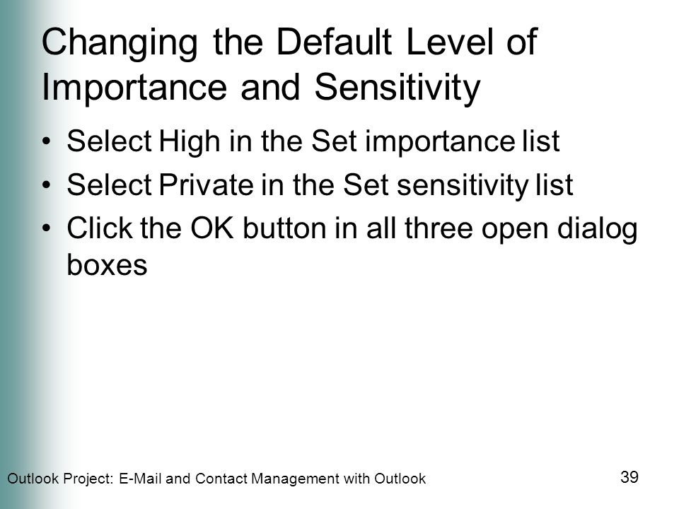 Outlook Project:  and Contact Management with Outlook 39 Changing the Default Level of Importance and Sensitivity Select High in the Set importance list Select Private in the Set sensitivity list Click the OK button in all three open dialog boxes